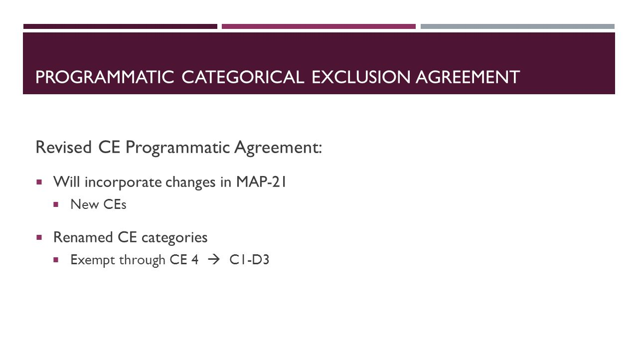 Revised CE Programmatic Agreement:  Will incorporate changes in MAP-21  New CEs  Renamed CE categories  Exempt through CE 4  C1-D3 PROGRAMMATIC CATEGORICAL EXCLUSION AGREEMENT