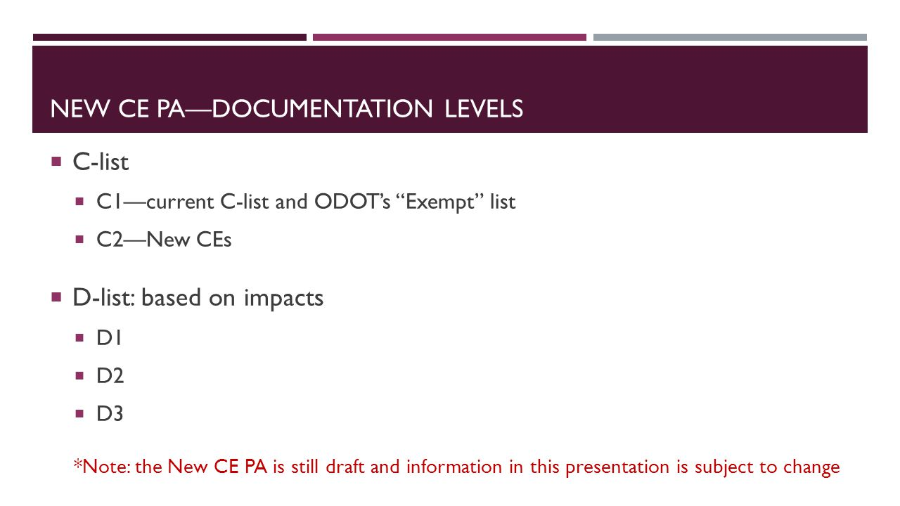 NEW CE PA—DOCUMENTATION LEVELS  C-list  C1—current C-list and ODOT's Exempt list  C2—New CEs  D-list: based on impacts  D1  D2  D3 *Note: the New CE PA is still draft and information in this presentation is subject to change