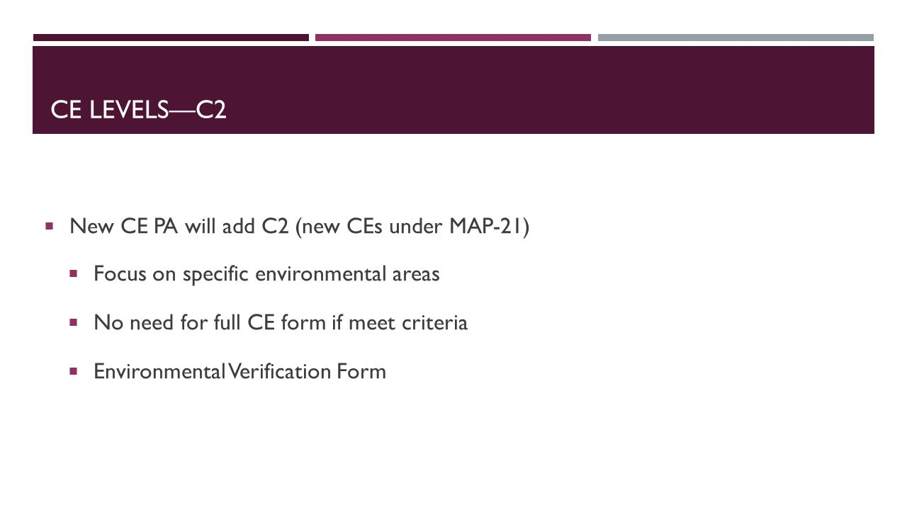 CE LEVELS—C2  New CE PA will add C2 (new CEs under MAP-21)  Focus on specific environmental areas  No need for full CE form if meet criteria  Environmental Verification Form