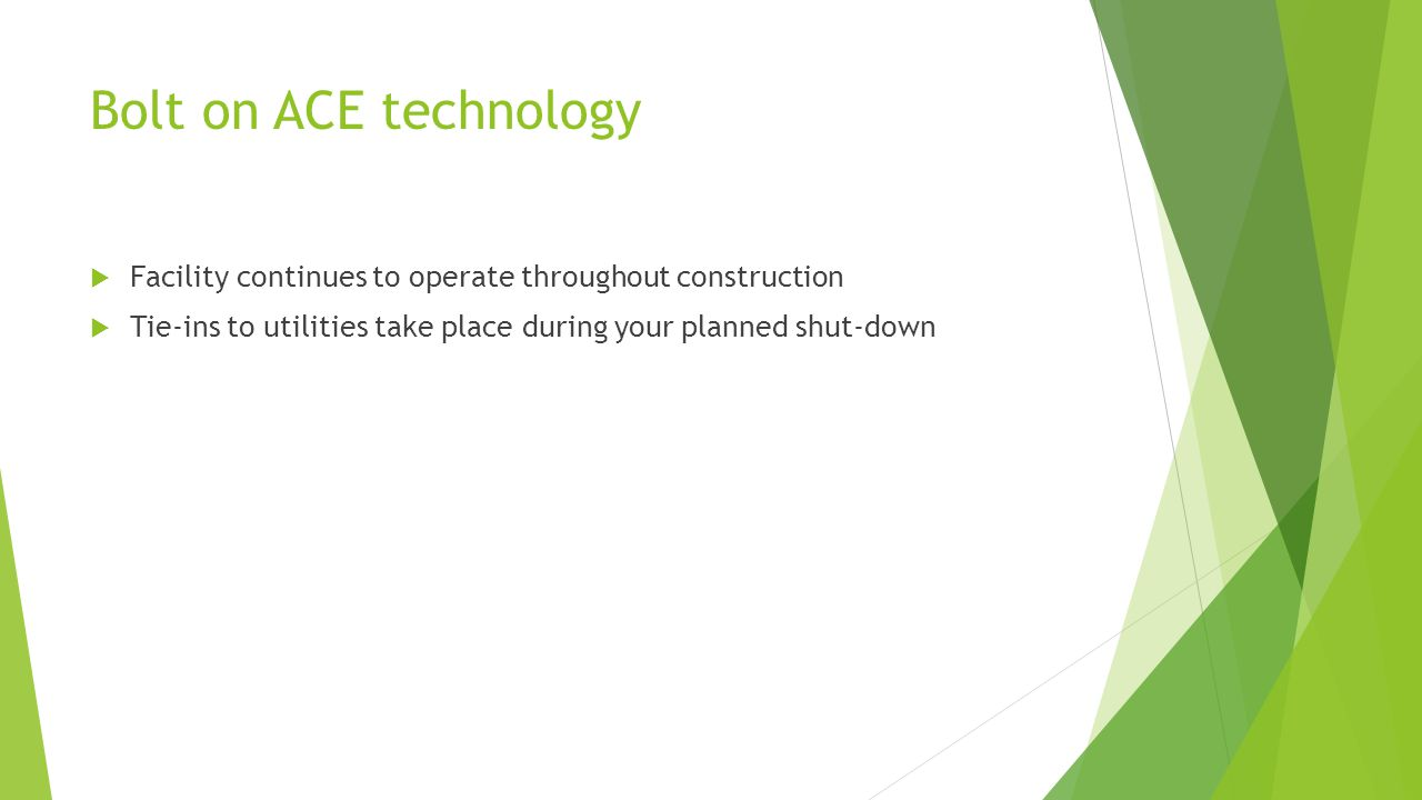 Bolt on ACE technology  Facility continues to operate throughout construction  Tie-ins to utilities take place during your planned shut-down