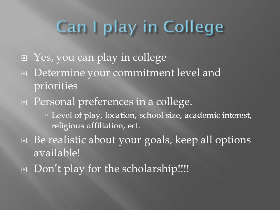 Yes, you can play in college  Determine your commitment level and priorities  Personal preferences in a college.  Level of play, location, school