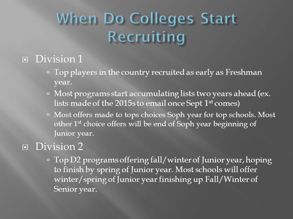  Division 1  Top players in the country recruited as early as Freshman year.  Most programs start accumulating lists two years ahead (ex. lists mad