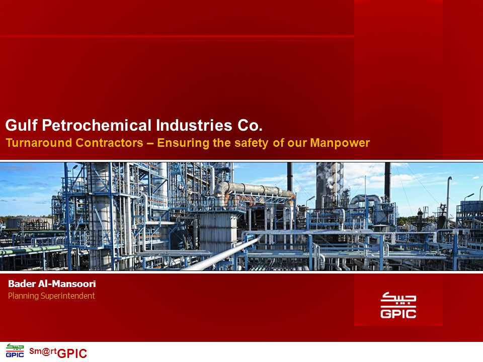 Sm@rt GPIC 2 Turnaround Contractors – Introduction  Established in December 1979 over 600,000 Sq.m of reclaimed land  Joint-Venture between NOGA, SABIC & PIC  Utilizes Natural Gas as raw material  Produce: Ammonia, Methanol and Urea  Started production in 1985  Production Capacity : 1,500,000 T/A  Manpower : 572 Employees  95% are Bahrainis