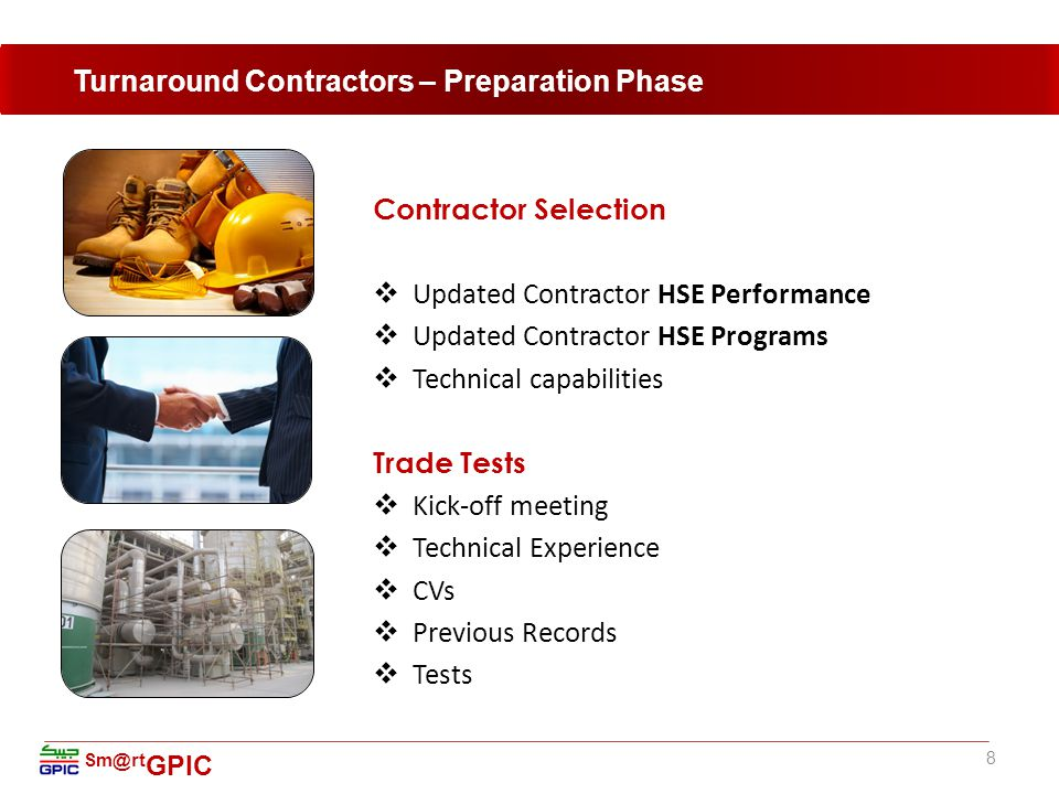 Sm@rt GPIC Contractor Selection  Updated Contractor HSE Performance  Updated Contractor HSE Programs  Technical capabilities Trade Tests  Kick-off meeting  Technical Experience  CVs  Previous Records  Tests 8 Turnaround Contractors – Preparation Phase