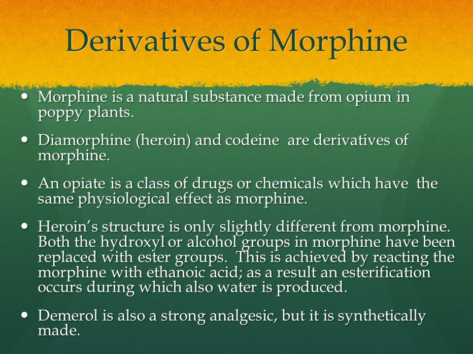 Derivatives of Morphine Morphine is a natural substance made from opium in poppy plants. Morphine is a natural substance made from opium in poppy plan