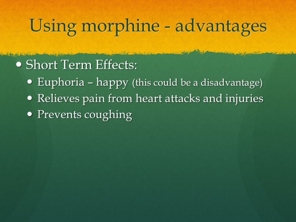 Using morphine - advantages Short Term Effects: Short Term Effects: Euphoria – happy (this could be a disadvantage) Euphoria – happy (this could be a
