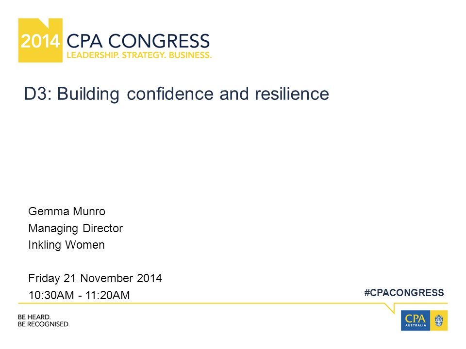 #CPACONGRESS D3: Building confidence and resilience Gemma Munro Managing Director Inkling Women Friday 21 November 2014 10:30AM - 11:20AM