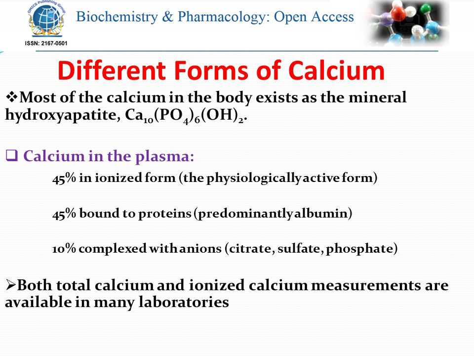 Different Forms of Calcium  Most of the calcium in the body exists as the mineral hydroxyapatite, Ca 10 (PO 4 ) 6 (OH) 2.