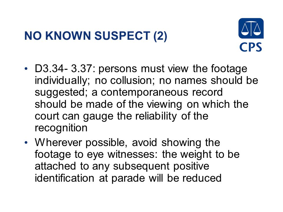 NO KNOWN SUSPECT (2) D3.34- 3.37: persons must view the footage individually; no collusion; no names should be suggested; a contemporaneous record sho