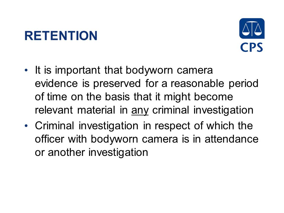 RETENTION It is important that bodyworn camera evidence is preserved for a reasonable period of time on the basis that it might become relevant materi