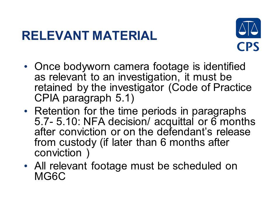 RELEVANT MATERIAL Once bodyworn camera footage is identified as relevant to an investigation, it must be retained by the investigator (Code of Practic