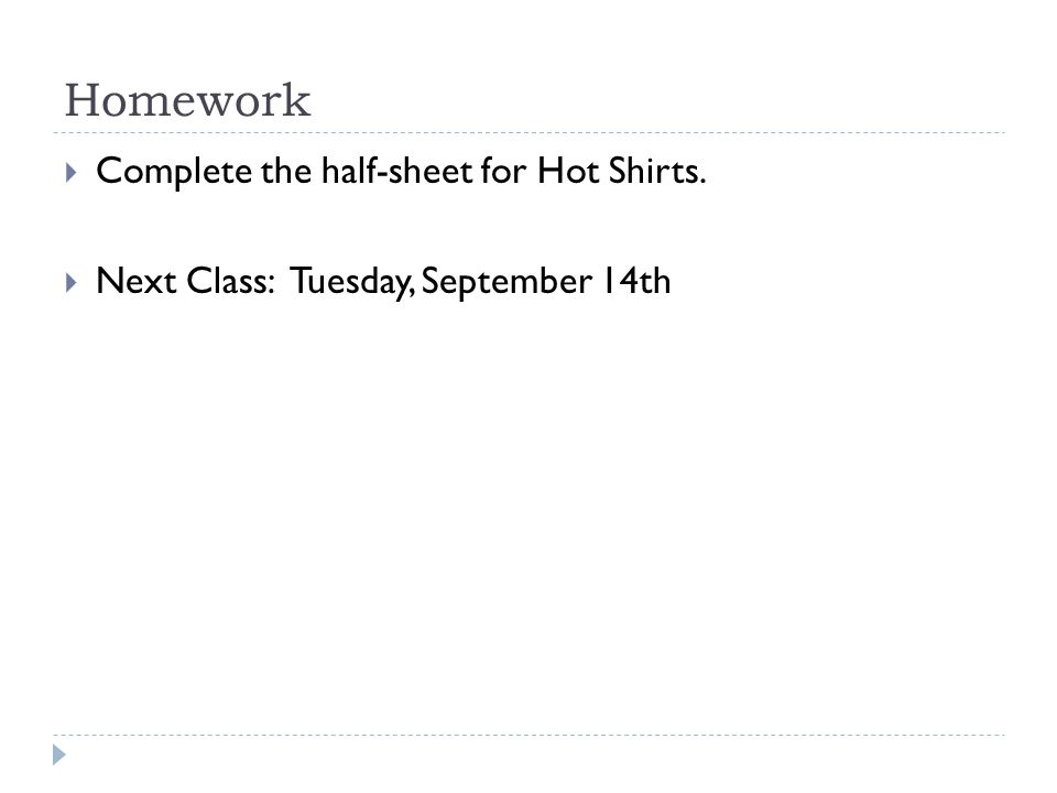 Homework  Complete the half-sheet for Hot Shirts.  Next Class: Tuesday, September 14th
