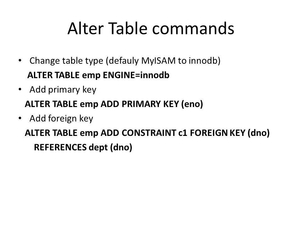 Alter Table commands Change table type (defauly MyISAM to innodb) ALTER TABLE emp ENGINE=innodb Add primary key ALTER TABLE emp ADD PRIMARY KEY (eno)