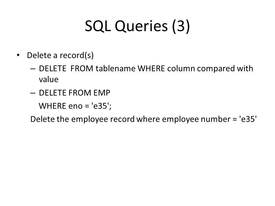 SQL Queries (3) Delete a record(s) – DELETE FROM tablename WHERE column compared with value – DELETE FROM EMP WHERE eno = 'e35'; Delete the employee r