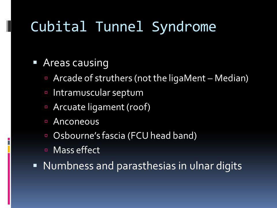 Cubital Tunnel Syndrome  Areas causing  Arcade of struthers (not the ligaMent – Median)  Intramuscular septum  Arcuate ligament (roof)  Anconeous