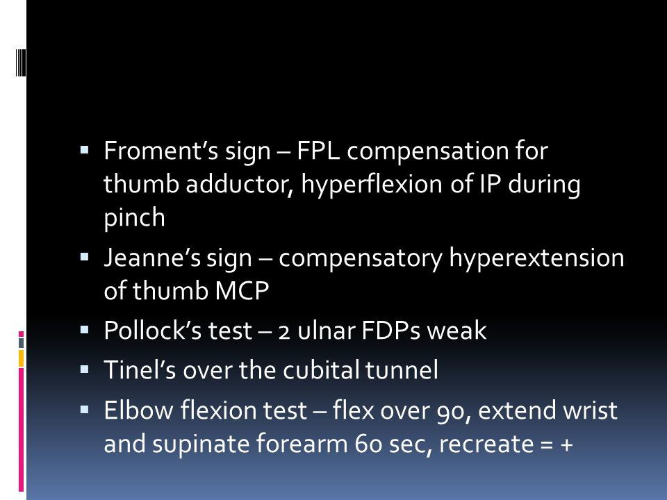  Froment's sign – FPL compensation for thumb adductor, hyperflexion of IP during pinch  Jeanne's sign – compensatory hyperextension of thumb MCP  P