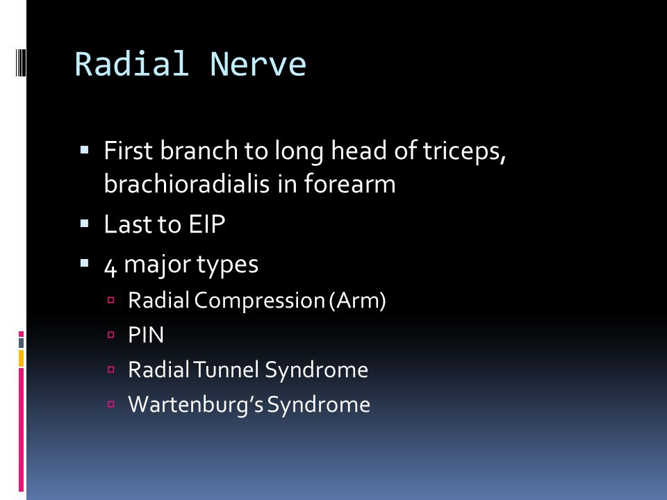 Radial Nerve  First branch to long head of triceps, brachioradialis in forearm  Last to EIP  4 major types  Radial Compression (Arm)  PIN  Radia