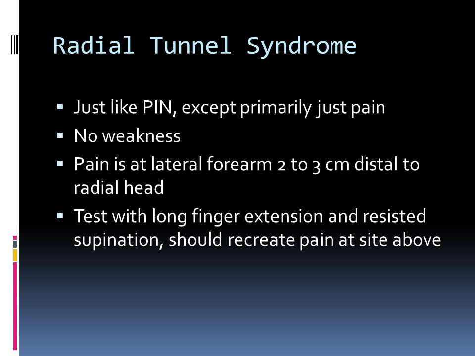 Radial Tunnel Syndrome  Just like PIN, except primarily just pain  No weakness  Pain is at lateral forearm 2 to 3 cm distal to radial head  Test w