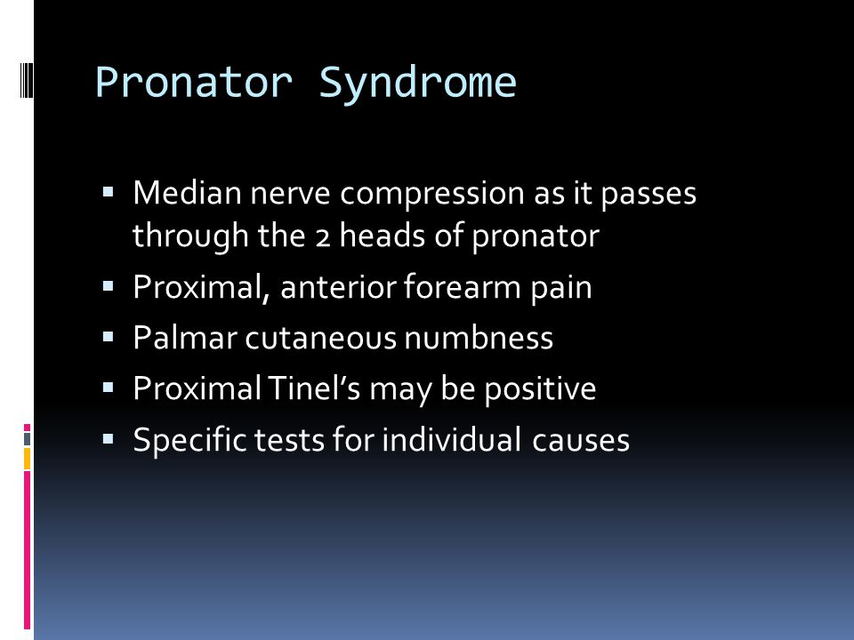 Pronator Syndrome  Median nerve compression as it passes through the 2 heads of pronator  Proximal, anterior forearm pain  Palmar cutaneous numbnes