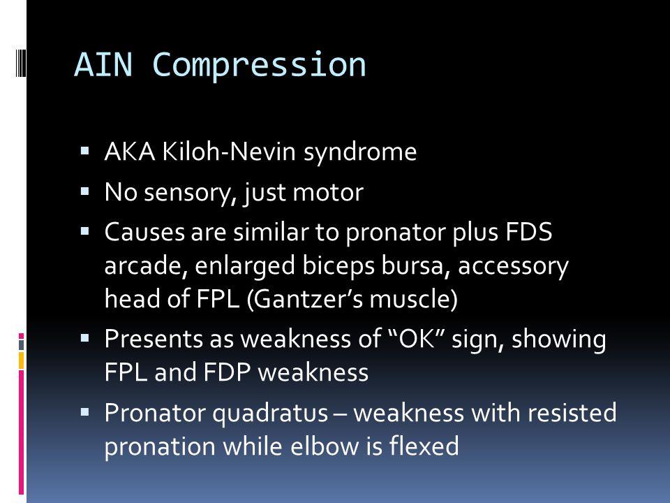 AIN Compression  AKA Kiloh-Nevin syndrome  No sensory, just motor  Causes are similar to pronator plus FDS arcade, enlarged biceps bursa, accessory