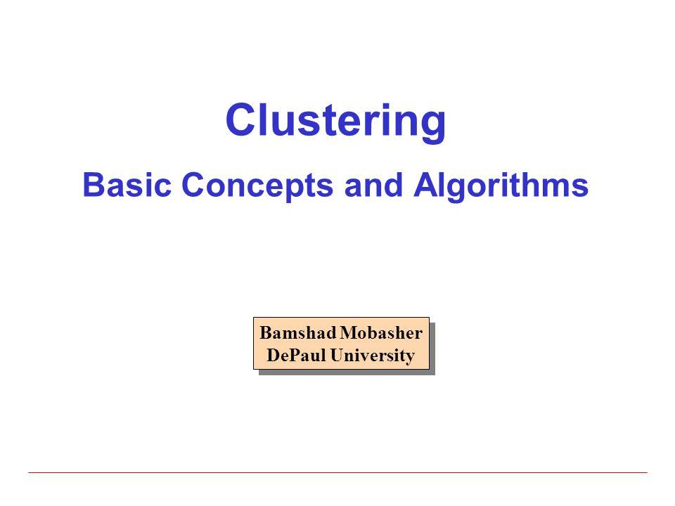 Clustering Basic Concepts and Algorithms Bamshad Mobasher DePaul University Bamshad Mobasher DePaul University