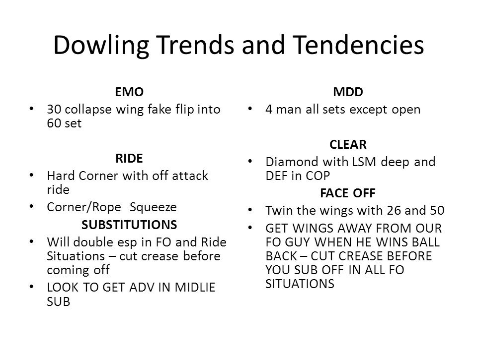 Dowling Trends and Tendencies EMO 30 collapse wing fake flip into 60 set RIDE Hard Corner with off attack ride Corner/Rope Squeeze SUBSTITUTIONS Will double esp in FO and Ride Situations – cut crease before coming off LOOK TO GET ADV IN MIDLIE SUB MDD 4 man all sets except open CLEAR Diamond with LSM deep and DEF in COP FACE OFF Twin the wings with 26 and 50 GET WINGS AWAY FROM OUR FO GUY WHEN HE WINS BALL BACK – CUT CREASE BEFORE YOU SUB OFF IN ALL FO SITUATIONS