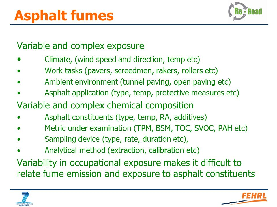 Asphalt fumes Variable and complex exposure Climate, (wind speed and direction, temp etc) Work tasks (pavers, screedmen, rakers, rollers etc) Ambient environment (tunnel paving, open paving etc) Asphalt application (type, temp, protective measures etc) Variable and complex chemical composition Asphalt constituents (type, temp, RA, additives) Metric under examination (TPM, BSM, TOC, SVOC, PAH etc) Sampling device (type, rate, duration etc), Analytical method (extraction, calibration etc) Variability in occupational exposure makes it difficult to relate fume emission and exposure to asphalt constituents