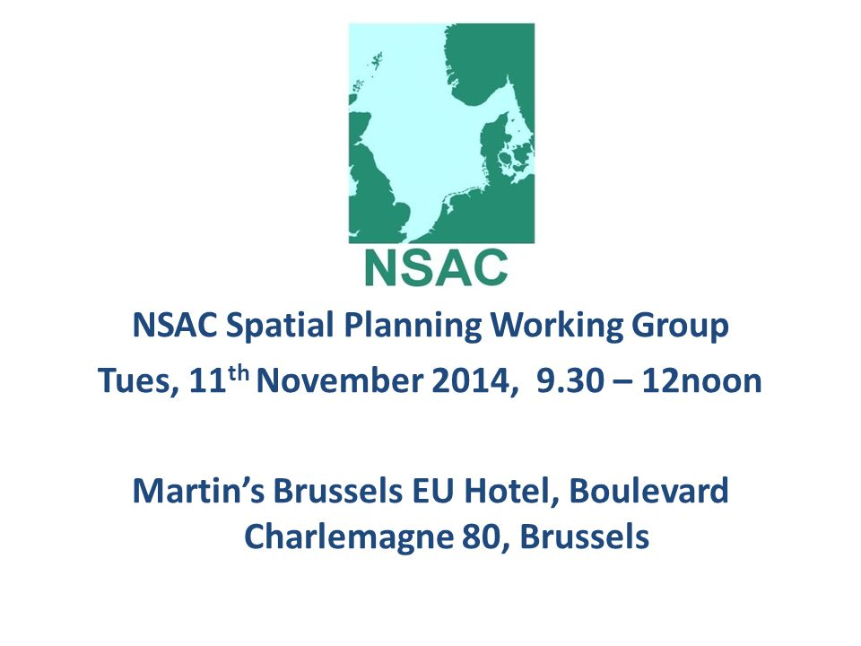 NSAC Spatial Planning Working Group Tues, 11 th November 2014, 9.30 – 12noon Martin's Brussels EU Hotel, Boulevard Charlemagne 80, Brussels