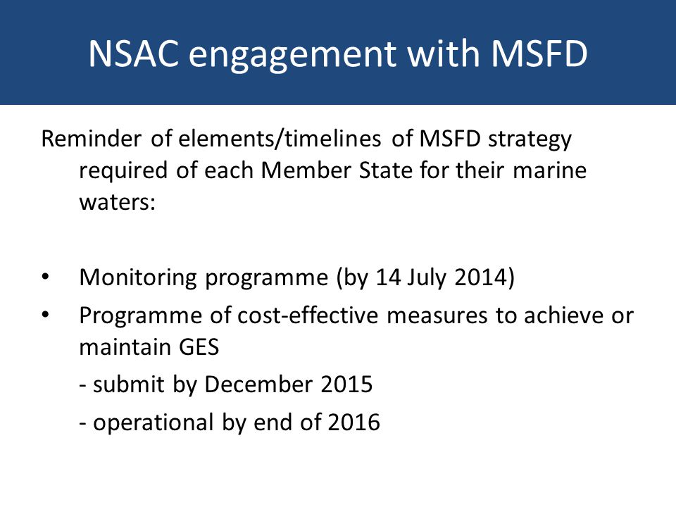 NSAC engagement with MSFD Other developments in 2014: Comm Staff Working Doc 2014 showed that few MSs had adequate definitions for descriptors, with enormous variation in content and level of detail DG Env therefore instigated process to facilitate implementation of the MSFD by national Marine Directors DG Env invited ICES to review the 2010 Commission Decision (2010/477/EC) on criteria and methodological standards of GES on fisheries (D3), foodwebs (D4), seafloor integrity (D6) and introduced energy (noise) (D11)