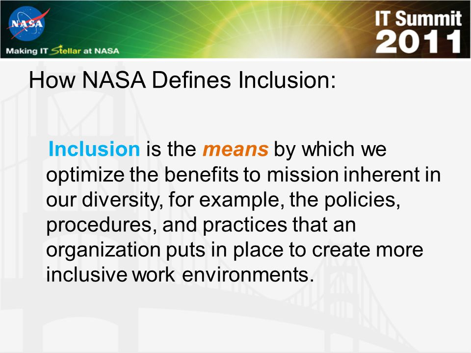 How NASA Defines Inclusion: is the means by which we optimize the benefits to mission inherent in our diversity, for example, the policies, procedures