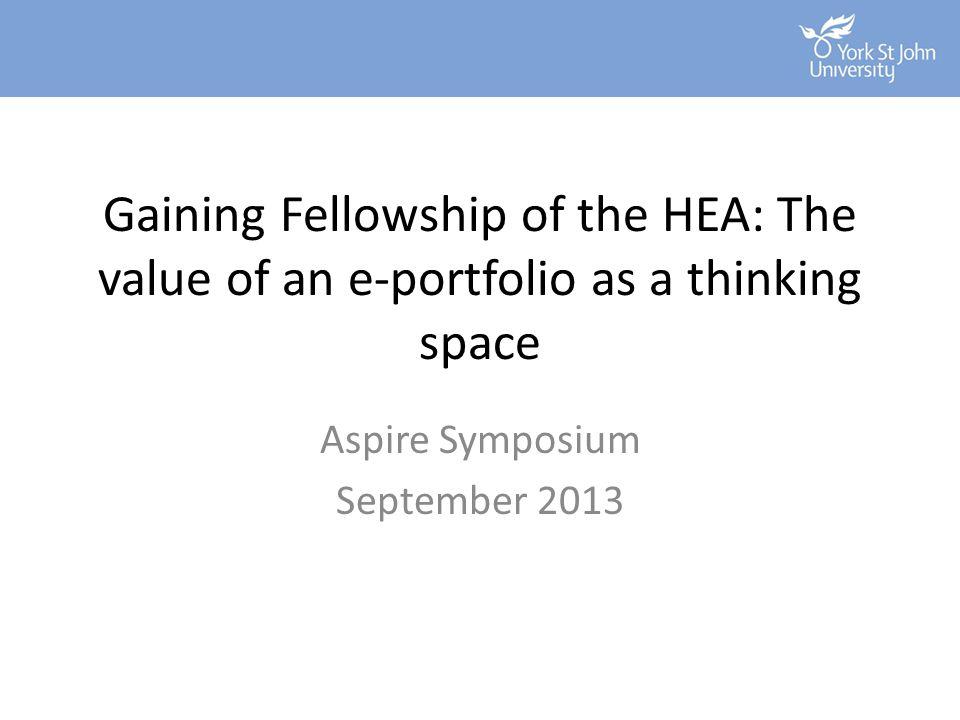 Gaining Fellowship of the HEA: The value of an e-portfolio as a thinking space Aspire Symposium September 2013