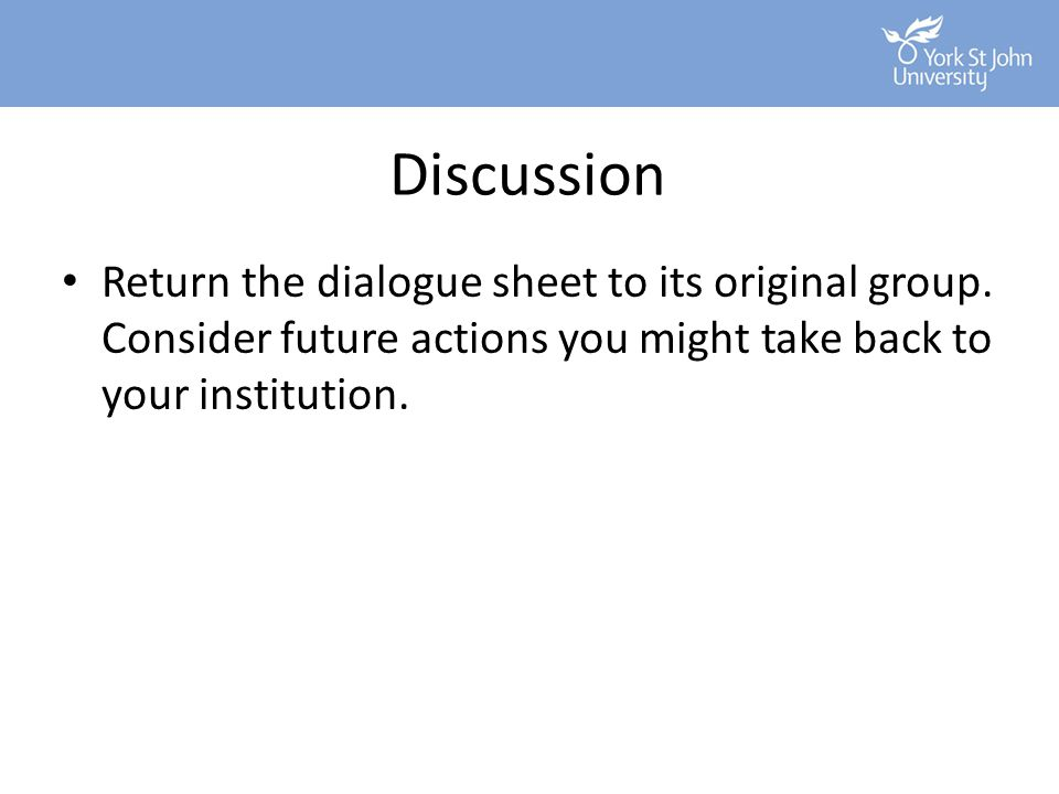Discussion Return the dialogue sheet to its original group. Consider future actions you might take back to your institution.