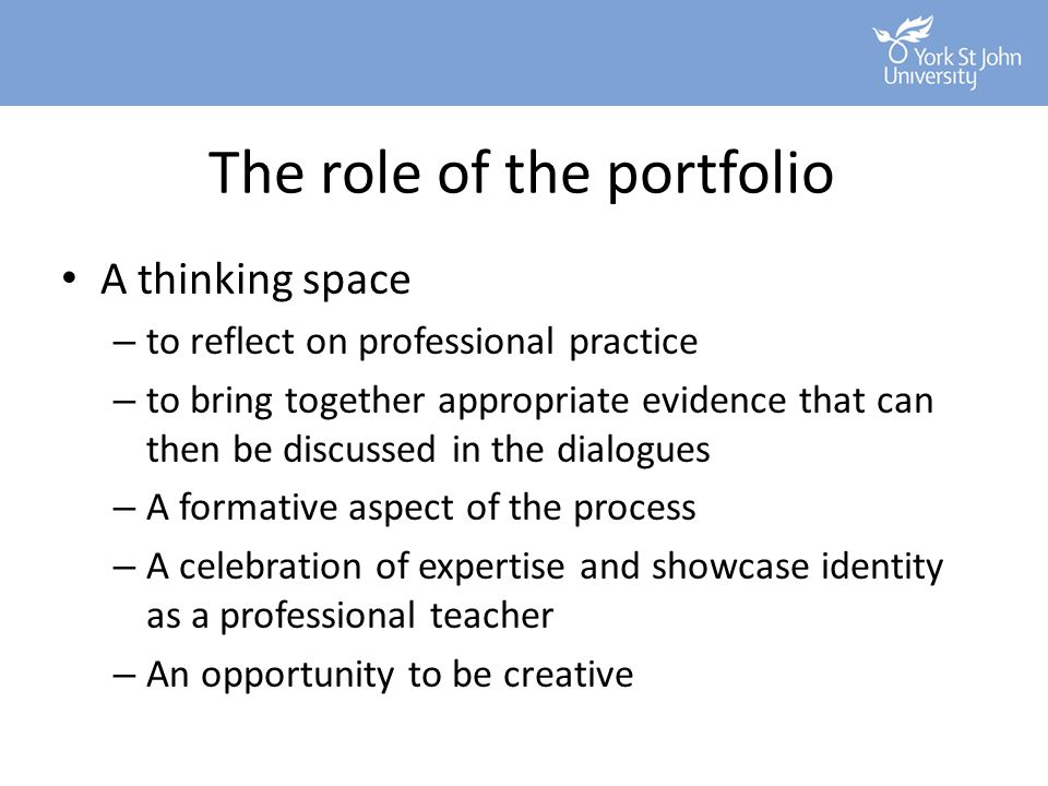 The role of the portfolio A thinking space – to reflect on professional practice – to bring together appropriate evidence that can then be discussed i
