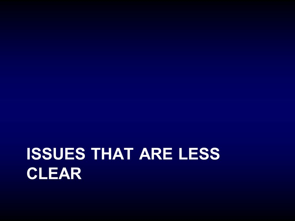 ISSUES THAT ARE LESS CLEAR