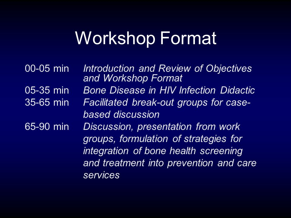 Workshop Format 00-05 min Introduction and Review of Objectives and Workshop Format 05-35 minBone Disease in HIV Infection Didactic 35-65 minFacilitated break-out groups for case- based discussion 65-90 minDiscussion, presentation from work groups, formulation of strategies for integration of bone health screening and treatment into prevention and care services