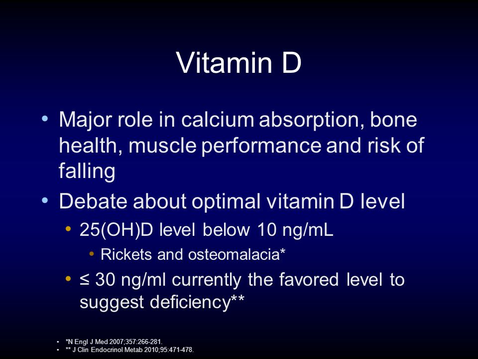 Vitamin D Major role in calcium absorption, bone health, muscle performance and risk of falling Debate about optimal vitamin D level 25(OH)D level below 10 ng/mL Rickets and osteomalacia* ≤ 30 ng/ml currently the favored level to suggest deficiency** *N Engl J Med 2007;357:266-281.