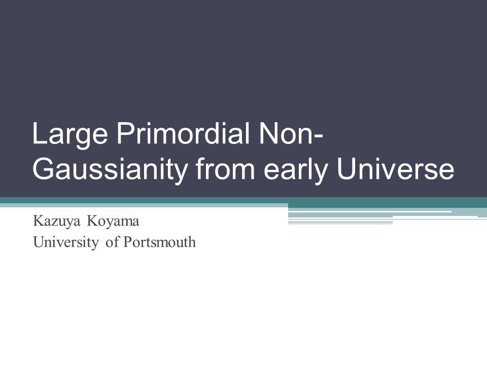 Large Primordial Non- Gaussianity from early Universe Kazuya Koyama University of Portsmouth