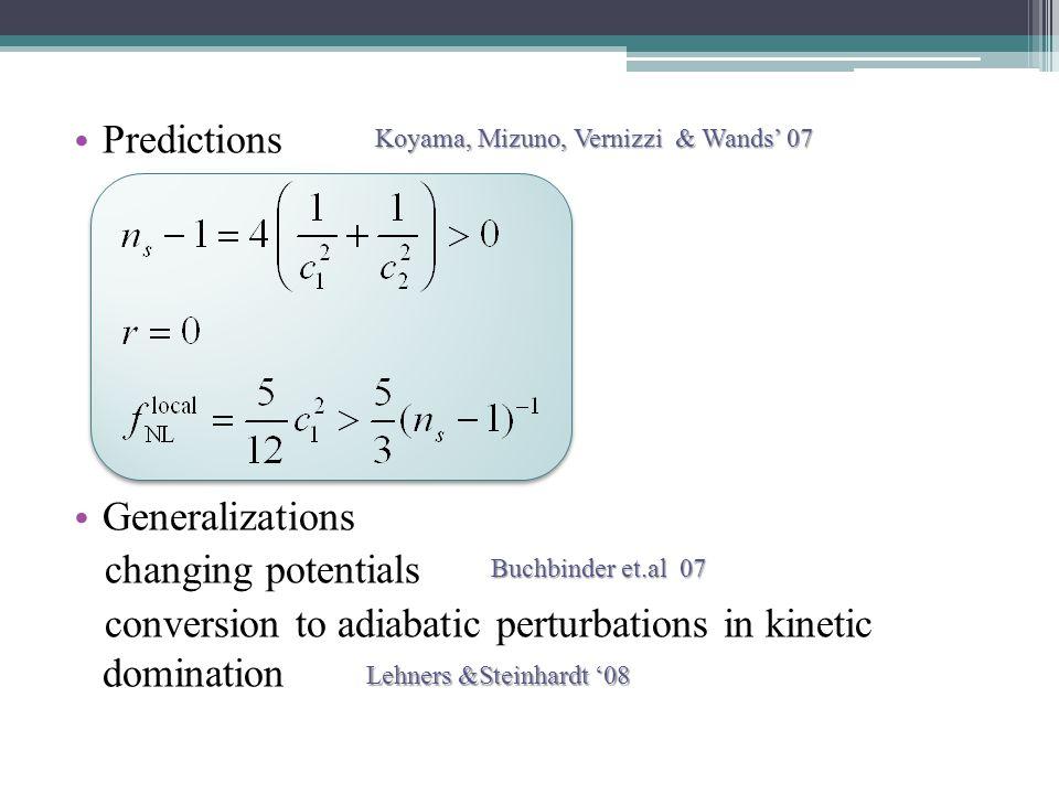 Predictions Generalizations changing potentials conversion to adiabatic perturbations in kinetic domination Koyama, Mizuno, Vernizzi & Wands' 07 Buchbinder et.al 07 Lehners &Steinhardt '08