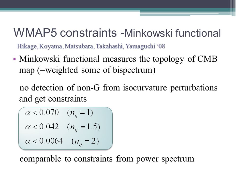 Minkowski functional measures the topology of CMB map (=weighted some of bispectrum) no detection of non-G from isocurvature perturbations and get constraints comparable to constraints from power spectrum WMAP5 constraints - Minkowski functional Hikage, Koyama, Matsubara, Takahashi, Yamaguchi '08 Hikage, Koyama, Matsubara, Takahashi, Yamaguchi '08