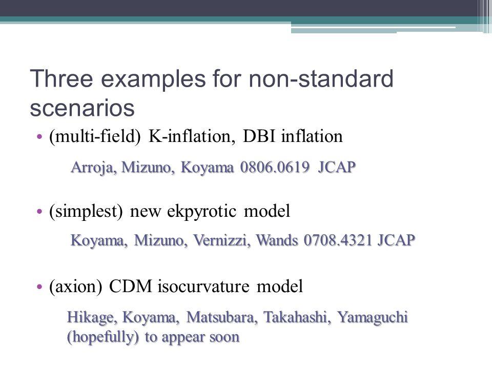 Three examples for non-standard scenarios (multi-field) K-inflation, DBI inflation (simplest) new ekpyrotic model (axion) CDM isocurvature model Arroja, Mizuno, Koyama 0806.0619 JCAP Koyama, Mizuno, Vernizzi, Wands 0708.4321 JCAP Hikage, Koyama, Matsubara, Takahashi, Yamaguchi Hikage, Koyama, Matsubara, Takahashi, Yamaguchi (hopefully) to appear soon (hopefully) to appear soon