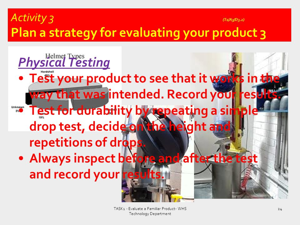 Physical Testing Test your product to see that it works in the way that was intended. Record your results. Test for durability by repeating a simple d