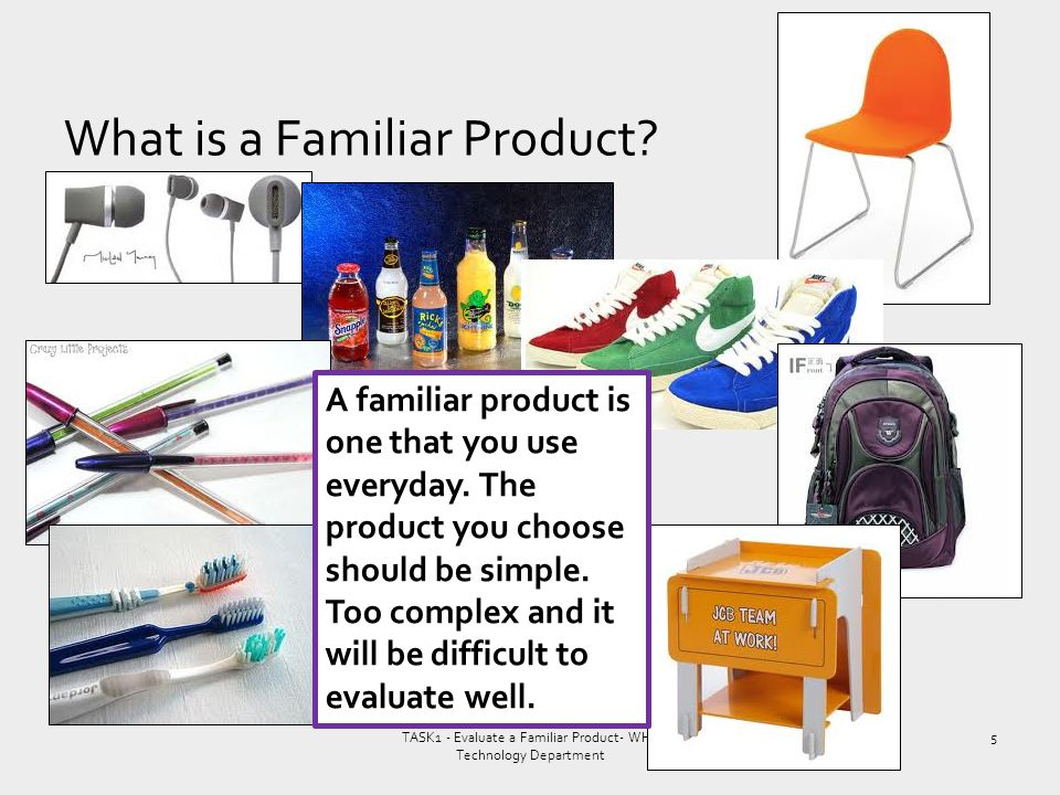 f What is a Familiar Product? TASK1 - Evaluate a Familiar Product- WHS Technology Department A familiar product is one that you use everyday. The prod
