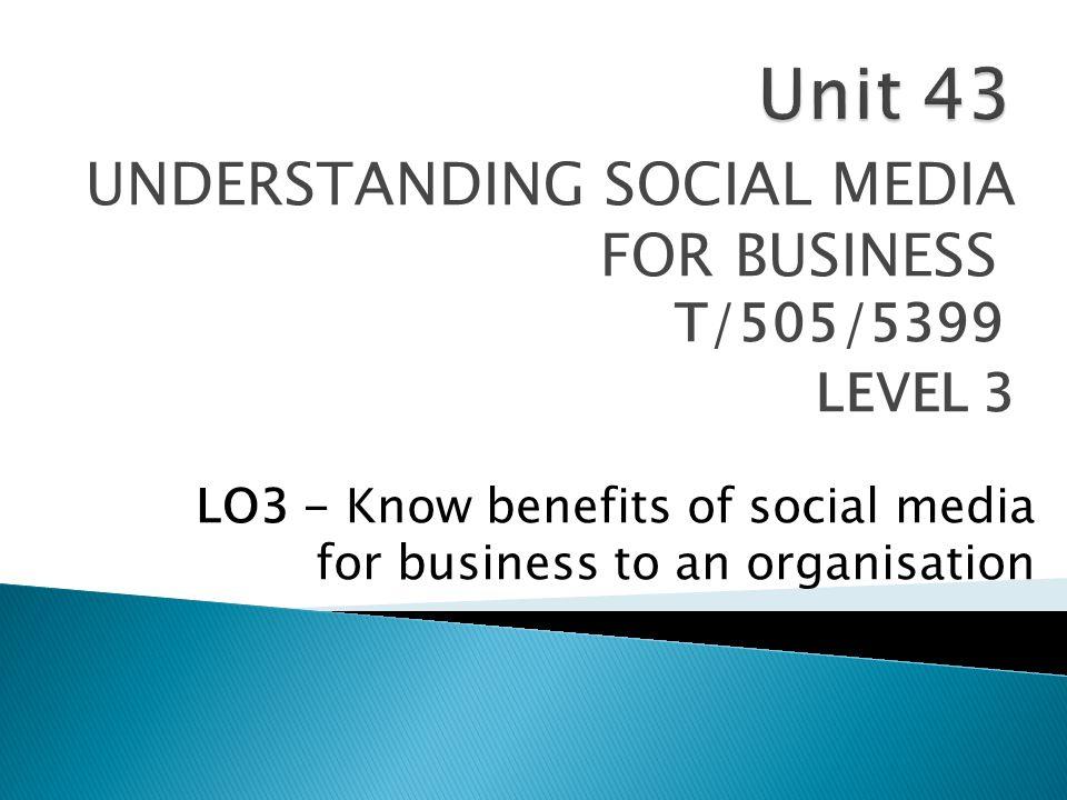 UNDERSTANDING SOCIAL MEDIA FOR BUSINESS T/505/5399 LEVEL 3 LO3 - Know benefits of social media for business to an organisation