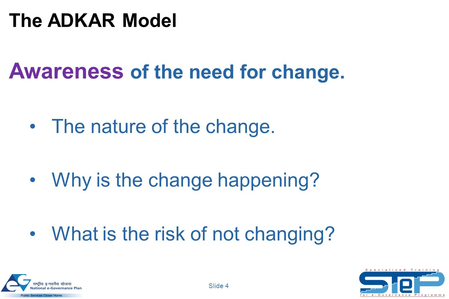 Slide 4 Awareness of the need for change. The nature of the change. Why is the change happening? What is the risk of not changing? The ADKAR Model