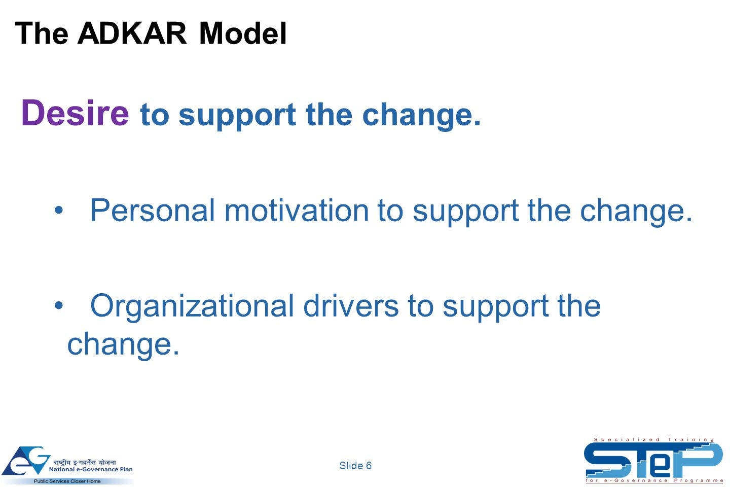 Slide 6 The ADKAR Model Desire to support the change. Personal motivation to support the change. Organizational drivers to support the change.