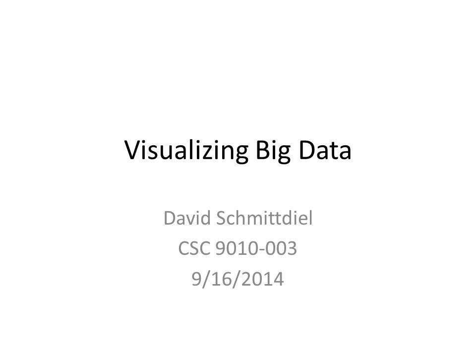 Visualizing Big Data David Schmittdiel CSC 9010-003 9/16/2014