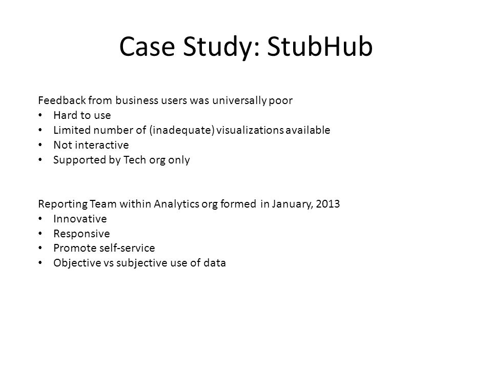 Case Study: StubHub Feedback from business users was universally poor Hard to use Limited number of (inadequate) visualizations available Not interactive Supported by Tech org only Reporting Team within Analytics org formed in January, 2013 Innovative Responsive Promote self-service Objective vs subjective use of data
