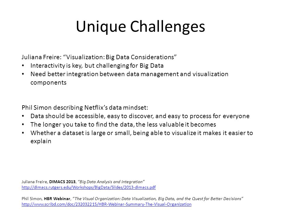 Unique Challenges Juliana Freire: Visualization: Big Data Considerations Interactivity is key, but challenging for Big Data Need better integration between data management and visualization components Phil Simon describing Netflix's data mindset: Data should be accessible, easy to discover, and easy to process for everyone The longer you take to find the data, the less valuable it becomes Whether a dataset is large or small, being able to visualize it makes it easier to explain Juliana Freire, DIMACS 2013, Big Data Analysis and Integration http://dimacs.rutgers.edu/Workshops/BigData/Slides/2013-dimacs.pdf Phil Simon, HBR Webinar, The Visual Organization: Data Visualization, Big Data, and the Quest for Better Decisions http://www.scribd.com/doc/232032215/HBR-Webinar-Summary-The-Visual-Organization