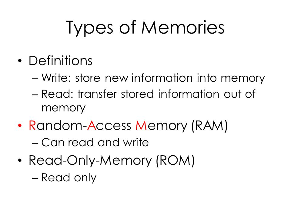 Types of Memories Definitions – Write: store new information into memory – Read: transfer stored information out of memory Random-Access Memory (RAM) – Can read and write Read-Only-Memory (ROM) – Read only