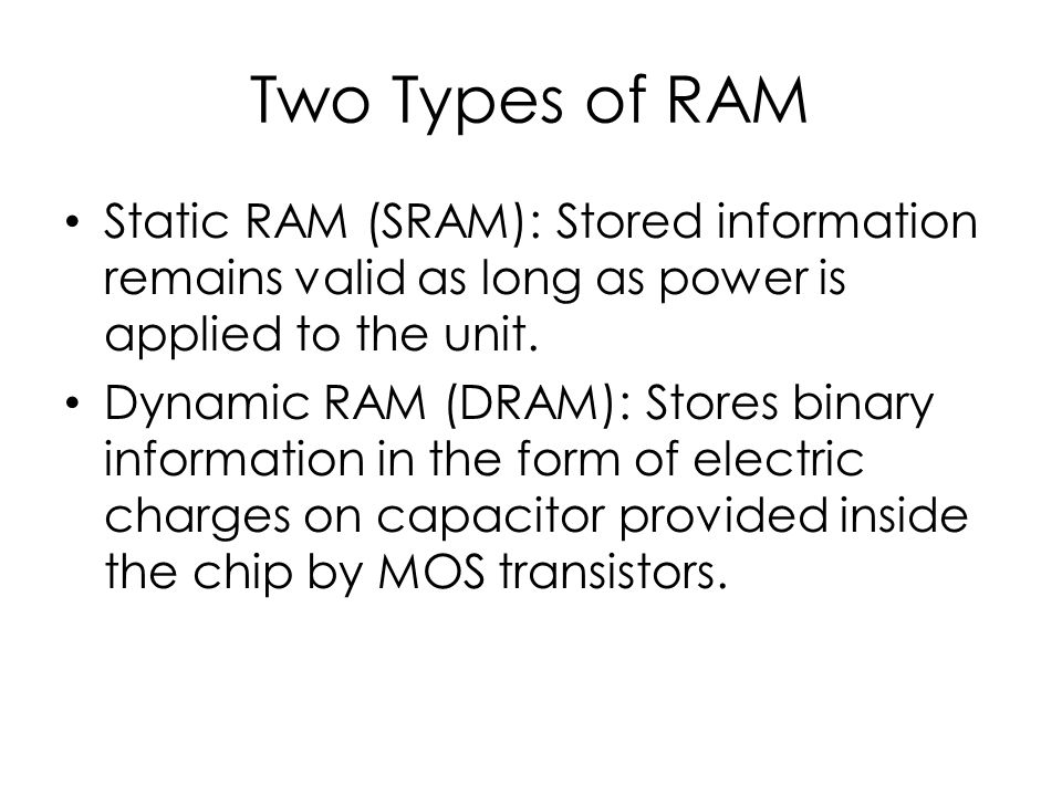 Two Types of RAM Static RAM (SRAM): Stored information remains valid as long as power is applied to the unit.